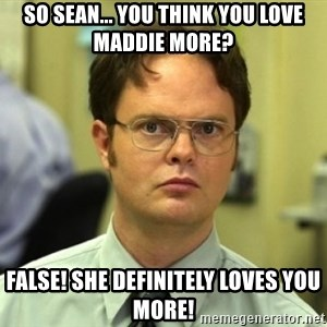 Dwight Meme - SO SEAN... YOU THINK YOU LOVE MADDIE MORE? FALSE! SHE DEFINITELY LOVES YOU MORE!