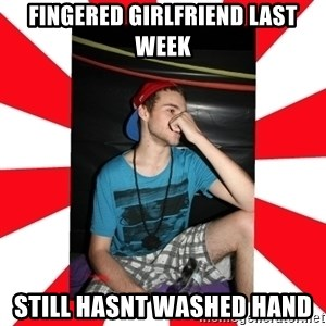 Raurie Brown - fingered girlfriend last week still hasnt washed hand