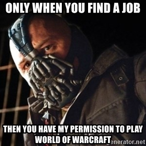 Only then you have my permission to die - only when you find a job  then you have my permission to play world of warcraft