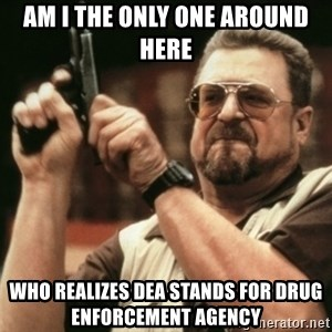 Walter Sobchak with gun - Am I the only one around here who realizes DEa stands for Drug enforcement agency