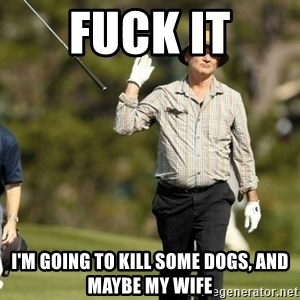 Fuck It Bill Murray - fuck it I'M GoiNG TO KILL SOME DOGS, AND MAYBE MY WIFE