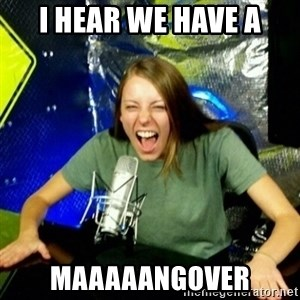 Unfunny/Uninformed Podcast Girl - I HEAR WE HAVE A MAAAAANGOVER