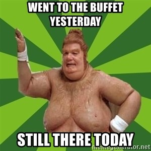 Fat Bastard - Went to the buffet Yesterday Still there today