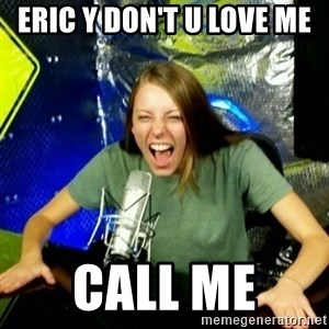Unfunny/Uninformed Podcast Girl - ERIC Y DON'T U LOVE ME  CALL ME