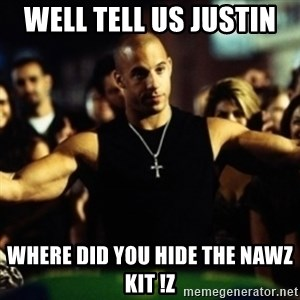 Dom Fast and Furious - Well tell us Justin  Where did you hide the nawz kit !z