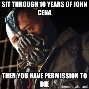 Only then you have my permission to die - Sit through 10 YEARS OF JOHN CENA Then you have permission to die