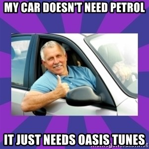 Perfect Driver - MY CAR DOESN'T NEED PETROL it just needs oasis tunes