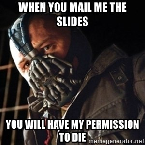 Only then you have my permission to die - when you mail me the slides you will have my permission to die