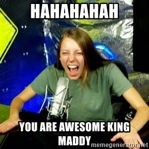 Unfunny/Uninformed Podcast Girl - hahahahah you are awesome king maddy