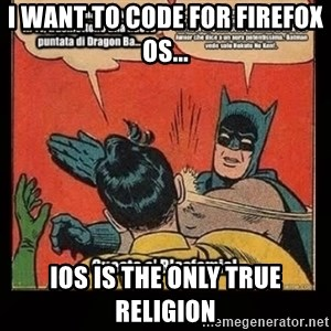 Batman Slap Robin Blasphemy - I WANT TO CODE FOR FIREFOX OS... IOS IS THE ONLY TRUE RELIGION