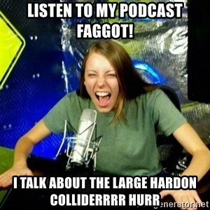 Unfunny/Uninformed Podcast Girl - Listen to my podcast faggot! I talk about the large hardon colliderrrr Hurr