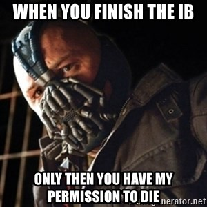 Only then you have my permission to die - When you finish the ib only then you have my permission to die