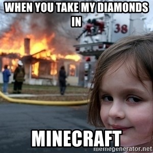 Disaster Girl - When you taKe my diamonds in  Minecraft
