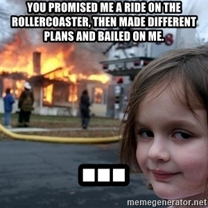 Disaster Girl - you promised me a ride on the rollercoaster, then made different plans and bailed on me. ...