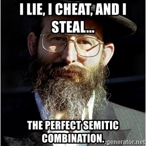 Like-A-Jew - i lie, i cheat, and i steal... the perfect semitic combination.