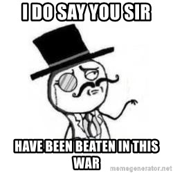 Feel Like A Sir - I do say you sir have been beaten in this war