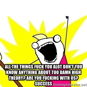 X ALL THE THINGS - all the things fuck you alot don't you know anything about too damn high theory? Are you fucking with us? Success
