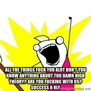 X ALL THE THINGS - all the things fuck you alot don't you know anything about too damn high theory? Are you fucking with us? Success O RLY