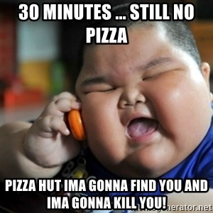 fat chinese kid - 30 minutes ... still no pizza Pizza hut ima gonna find you and ima gonna kill you!