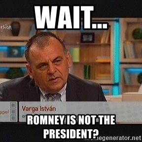 vargaistvan - wait... romney is not the president?