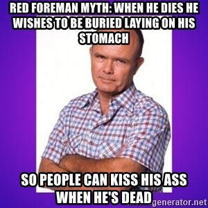 That 70's Show Red - red foreman myth: when he dies he wishes to be buried laying on his stomach so people can kiss his ass when he's dead