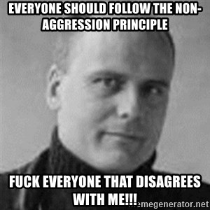 Stefan Molyneux  - everyone should Follow the Non-AGGRESSION principle fuck everyone that disagrees with me!!!