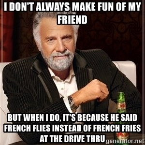 The Most Interesting Man In The World - I don't always make fun of my friend but when I do, it's because he Said French flies instead of French fries at the drive thru