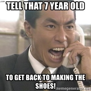 Chinese Factory Foreman - TELL THAT 7 YEAR OLD  TO GET BACK TO MAKING THE SHOES!