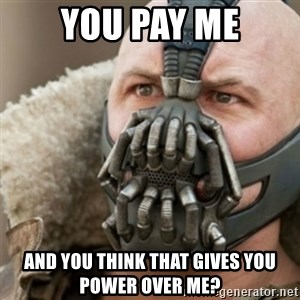 Bane - you pay me and you think that gives you power over me?