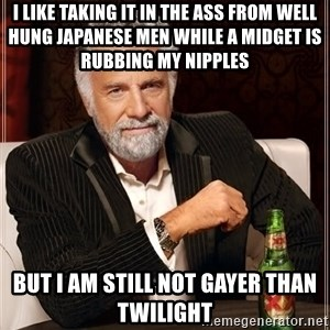 The Most Interesting Man In The World - I like taking it in the ass from well hung japanese men while a midget is rubbing my nipples but i am still not gayer than twilight