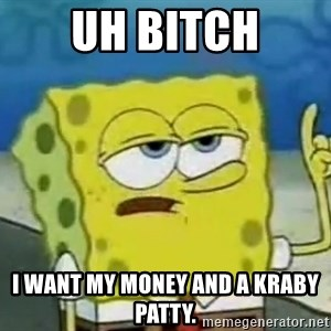 Tough Spongebob - UH BITCH I WANT MY MONEY AND A KRABY PATTY.