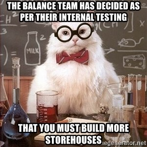 Science Cat - the balance team has decided as per their internal testing that you must build more storehouses