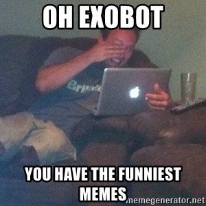 Meme Dad - oh exobot you have the funniest memes