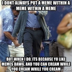 Leo - i dont always put a meme within a meme within a meme but when i do, its because yo like memes dawg, and you can cream while you cream while you cream