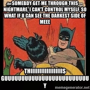 Batman Slap Robin Blasphemy - Somebdy get me through this nightmare. I can't control myself, so what if u can see the daRkest side of meee THIIIIIIIIIIIIIIIIIIS GUUUUUUUUUUUUUUUUUUUUUUUUUY