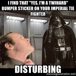"I find your lack of faith disturbing - i find that ""yes, i'm a twihard"" bumper sticker on your imperial tie fighter disturbing"