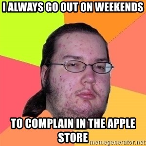 Butthurt Dweller - I always go out on weekends to complain in the apple store