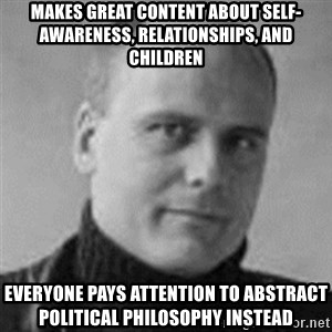 Stefan Molyneux  - Makes GREAT content about self-awareness, relationships, and children everyone pays attention to abstract political philosophy instead