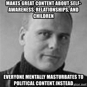 Stefan Molyneux  - Makes great content about self-awareness, relationships, and children  everyone mentally masturbates to political content instead