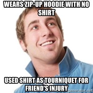 Misunderstood douchebag - Wears zip-up hoodie with no shirt used shirt as tourniquet for friend's injury