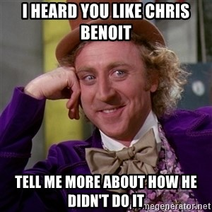 Willy Wonka - i heard you like chris benoit tell me more about how he didn't do it