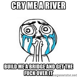 crying - Cry me a river build me a bridge and get the fuck over it