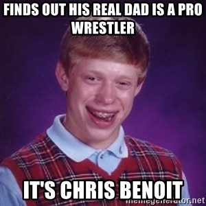 Bad Luck Brian - finds out his real dad is a pro wrestler it's chris benoit