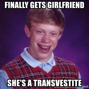 Bad Luck Brian - finally gets girlfriend she's a transvestite