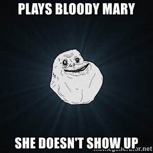 Forever Alone - plays bloody mary she doesn't show up