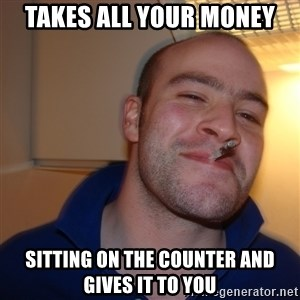 Good Guy Greg - takes all your money sitting on the counter and gives it to you