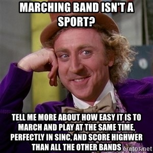 Willy Wonka - marching band isn't a sport? tell me more about how easy it is to march and play at the same time, perfectly in sinc, and score highwer than all the other bands