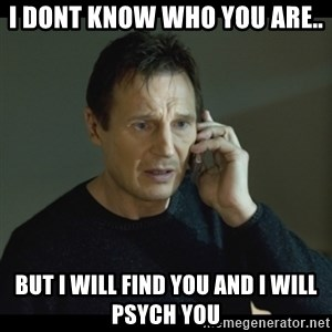 I will Find You Meme - I dont know who you are.. but i will find you and i will psych you