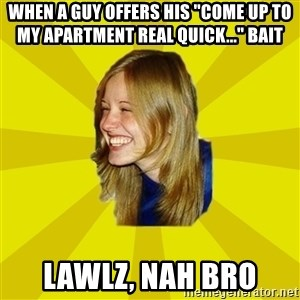 """Trologirl - WHEN A GUY OFFERS HIS """"COME UP TO MY APARTMENT REAL QUICK..."""" BAIT LAWLZ, NAH BRO"""