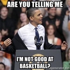 obama come at me bro - are you telling me i'm not good at basketball?